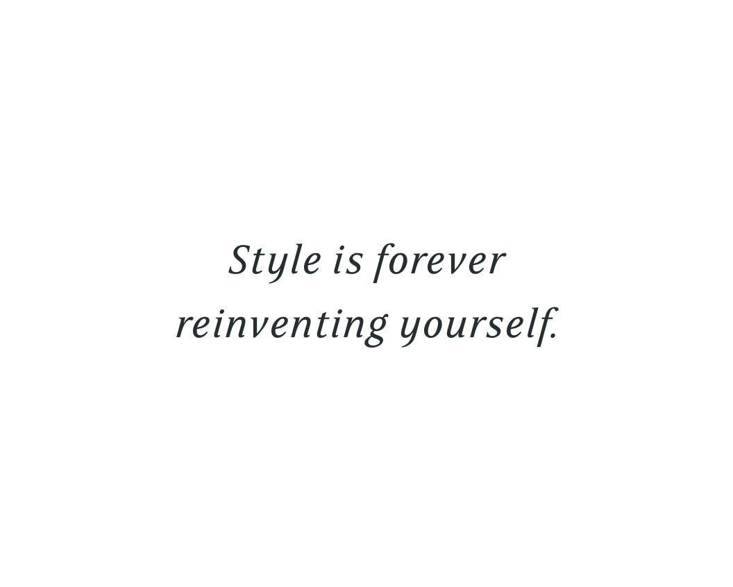 Style is forever reinventing yourself.